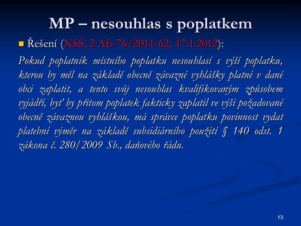 MP – nesouhlas s poplatkem Řešení (NSS, 2 Afs 76/2011-62, 17.1.2012): Řešení (NSS, 2 Afs 76/2011-62, 17.1.2012): Pokud poplatník místního poplatku nesouhlasí s výší poplatku, kterou by měl na základě obecně závazné vyhlášky platné v dané obci zaplatit, a tento svůj nesouhlas kvalifikovaným způsobem vyjádří, byť by přitom poplatek fakticky zaplatil ve výši požadované obecně závaznou vyhláškou, má správce poplatku povinnost vydat platební výměr na základě subsidiárního použití § 140 odst.