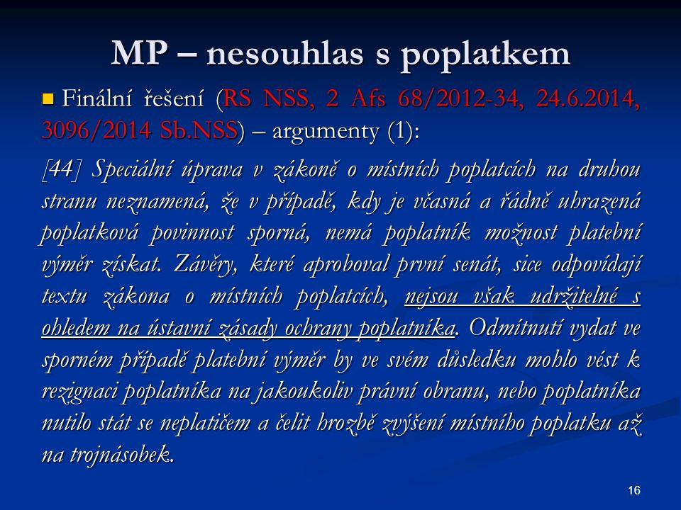MP – nesouhlas s poplatkem Finální řešení (RS NSS, 2 Afs 68/2012-34, 24.6.2014, 3096/2014 Sb.NSS) – argumenty (1): Finální řešení (RS NSS, 2 Afs 68/2012-34, 24.6.2014, 3096/2014 Sb.NSS) – argumenty (1): [44] Speciální úprava v zákoně o místních poplatcích na druhou stranu neznamená, že v případě, kdy je včasná a řádně uhrazená poplatková povinnost sporná, nemá poplatník možnost platební výměr získat.