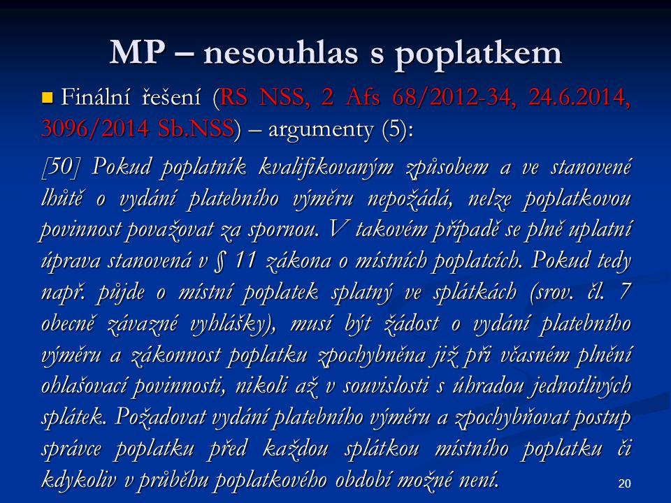 MP – nesouhlas s poplatkem Finální řešení (RS NSS, 2 Afs 68/2012-34, 24.6.2014, 3096/2014 Sb.NSS) – argumenty (5): Finální řešení (RS NSS, 2 Afs 68/2012-34, 24.6.2014, 3096/2014 Sb.NSS) – argumenty (5): [50] Pokud poplatník kvalifikovaným způsobem a ve stanovené lhůtě o vydání platebního výměru nepožádá, nelze poplatkovou povinnost považovat za spornou.