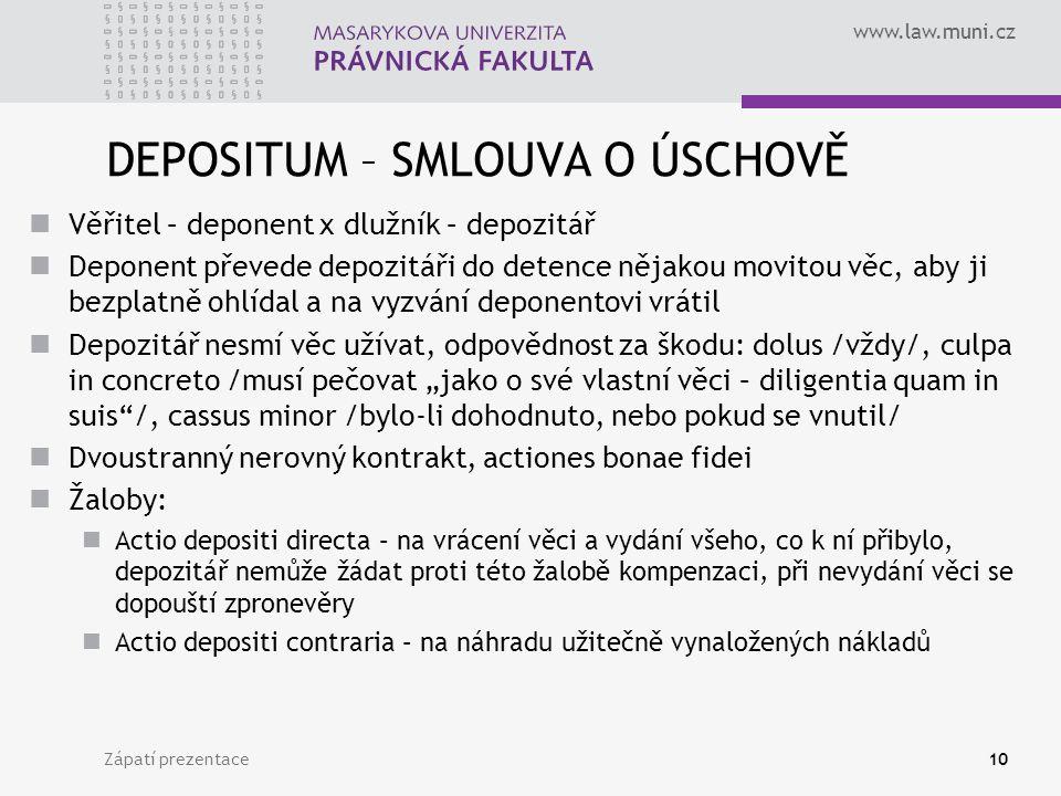 """www.law.muni.cz DEPOSITUM – SMLOUVA O ÚSCHOVĚ Věřitel – deponent x dlužník – depozitář Deponent převede depozitáři do detence nějakou movitou věc, aby ji bezplatně ohlídal a na vyzvání deponentovi vrátil Depozitář nesmí věc užívat, odpovědnost za škodu: dolus /vždy/, culpa in concreto /musí pečovat """"jako o své vlastní věci – diligentia quam in suis /, cassus minor /bylo-li dohodnuto, nebo pokud se vnutil/ Dvoustranný nerovný kontrakt, actiones bonae fidei Žaloby: Actio depositi directa – na vrácení věci a vydání všeho, co k ní přibylo, depozitář nemůže žádat proti této žalobě kompenzaci, při nevydání věci se dopouští zpronevěry Actio depositi contraria – na náhradu užitečně vynaložených nákladů Zápatí prezentace10"""