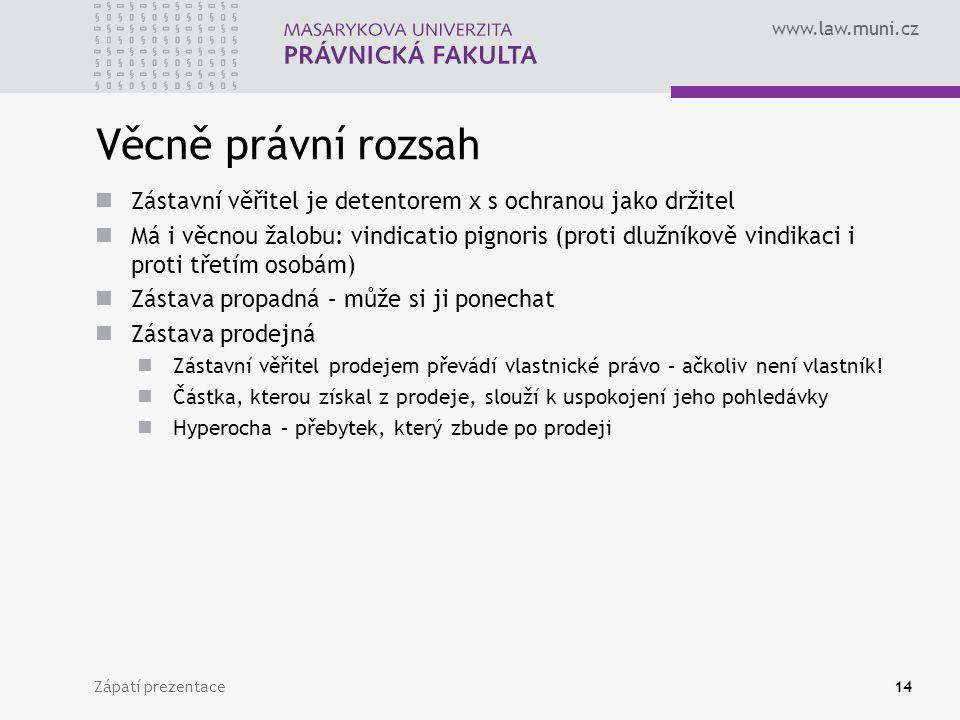 www.law.muni.cz Věcně právní rozsah Zástavní věřitel je detentorem x s ochranou jako držitel Má i věcnou žalobu: vindicatio pignoris (proti dlužníkově vindikaci i proti třetím osobám) Zástava propadná – může si ji ponechat Zástava prodejná Zástavní věřitel prodejem převádí vlastnické právo – ačkoliv není vlastník.