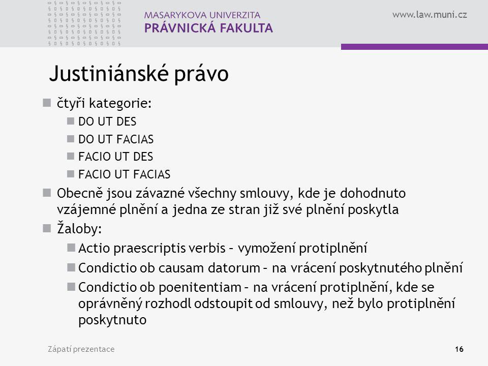 www.law.muni.cz Justiniánské právo čtyři kategorie: DO UT DES DO UT FACIAS FACIO UT DES FACIO UT FACIAS Obecně jsou závazné všechny smlouvy, kde je dohodnuto vzájemné plnění a jedna ze stran již své plnění poskytla Žaloby: Actio praescriptis verbis – vymožení protiplnění Condictio ob causam datorum – na vrácení poskytnutého plnění Condictio ob poenitentiam – na vrácení protiplnění, kde se oprávněný rozhodl odstoupit od smlouvy, než bylo protiplnění poskytnuto Zápatí prezentace16