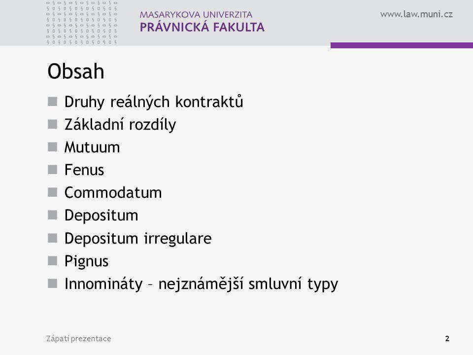 www.law.muni.cz Zápatí prezentace2 Obsah Druhy reálných kontraktů Základní rozdíly Mutuum Fenus Commodatum Depositum Depositum irregulare Pignus Innomináty – nejznámější smluvní typy