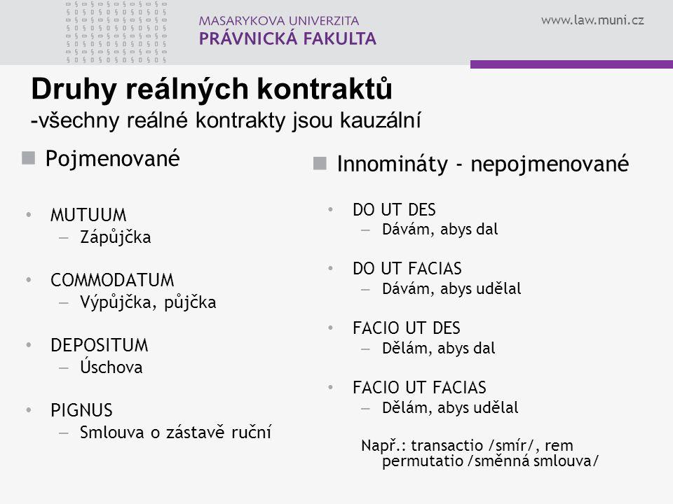 www.law.muni.cz Druhy reálných kontraktů -všechny reálné kontrakty jsou kauzální Pojmenované MUTUUM – Zápůjčka COMMODATUM – Výpůjčka, půjčka DEPOSITUM – Úschova PIGNUS – Smlouva o zástavě ruční Innomináty - nepojmenované DO UT DES – Dávám, abys dal DO UT FACIAS – Dávám, abys udělal FACIO UT DES – Dělám, abys dal FACIO UT FACIAS – Dělám, abys udělal Např.: transactio /smír/, rem permutatio /směnná smlouva/