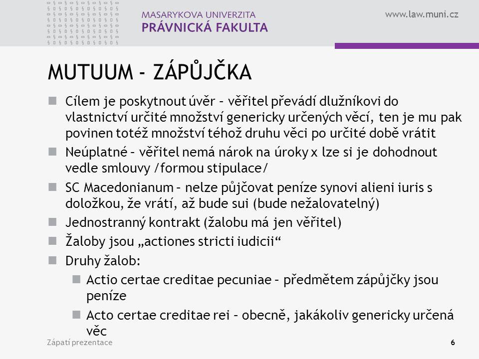 """www.law.muni.cz MUTUUM - ZÁPŮJČKA Cílem je poskytnout úvěr – věřitel převádí dlužníkovi do vlastnictví určité množství genericky určených věcí, ten je mu pak povinen totéž množství téhož druhu věci po určité době vrátit Neúplatné – věřitel nemá nárok na úroky x lze si je dohodnout vedle smlouvy /formou stipulace/ SC Macedonianum – nelze půjčovat peníze synovi alieni iuris s doložkou, že vrátí, až bude sui (bude nežalovatelný) Jednostranný kontrakt (žalobu má jen věřitel) Žaloby jsou """"actiones stricti iudicii Druhy žalob: Actio certae creditae pecuniae – předmětem zápůjčky jsou peníze Acto certae creditae rei – obecně, jakákoliv genericky určená věc Zápatí prezentace6"""