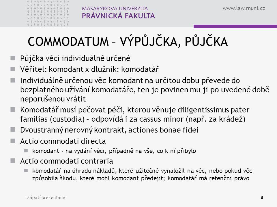 www.law.muni.cz COMMODATUM – VÝPŮJČKA, PŮJČKA Půjčka věci individuálně určené Věřitel: komodant x dlužník: komodatář Individuálně určenou věc komodant na určitou dobu převede do bezplatného užívání komodatáře, ten je povinen mu ji po uvedené době neporušenou vrátit Komodatář musí pečovat péči, kterou věnuje diligentissimus pater familias (custodia) – odpovídá i za cassus minor (např.