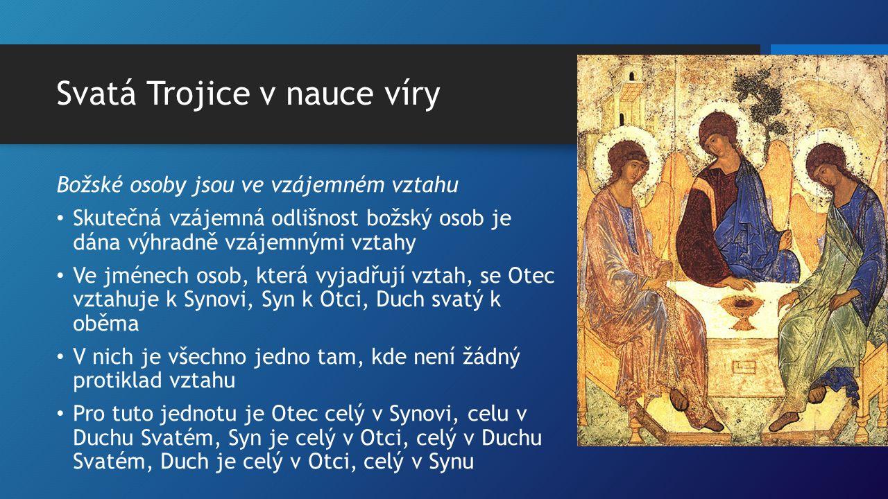 Svatá Trojice v nauce víry Božské osoby jsou ve vzájemném vztahu Skutečná vzájemná odlišnost božský osob je dána výhradně vzájemnými vztahy Ve jménech osob, která vyjadřují vztah, se Otec vztahuje k Synovi, Syn k Otci, Duch svatý k oběma V nich je všechno jedno tam, kde není žádný protiklad vztahu Pro tuto jednotu je Otec celý v Synovi, celu v Duchu Svatém, Syn je celý v Otci, celý v Duchu Svatém, Duch je celý v Otci, celý v Synu