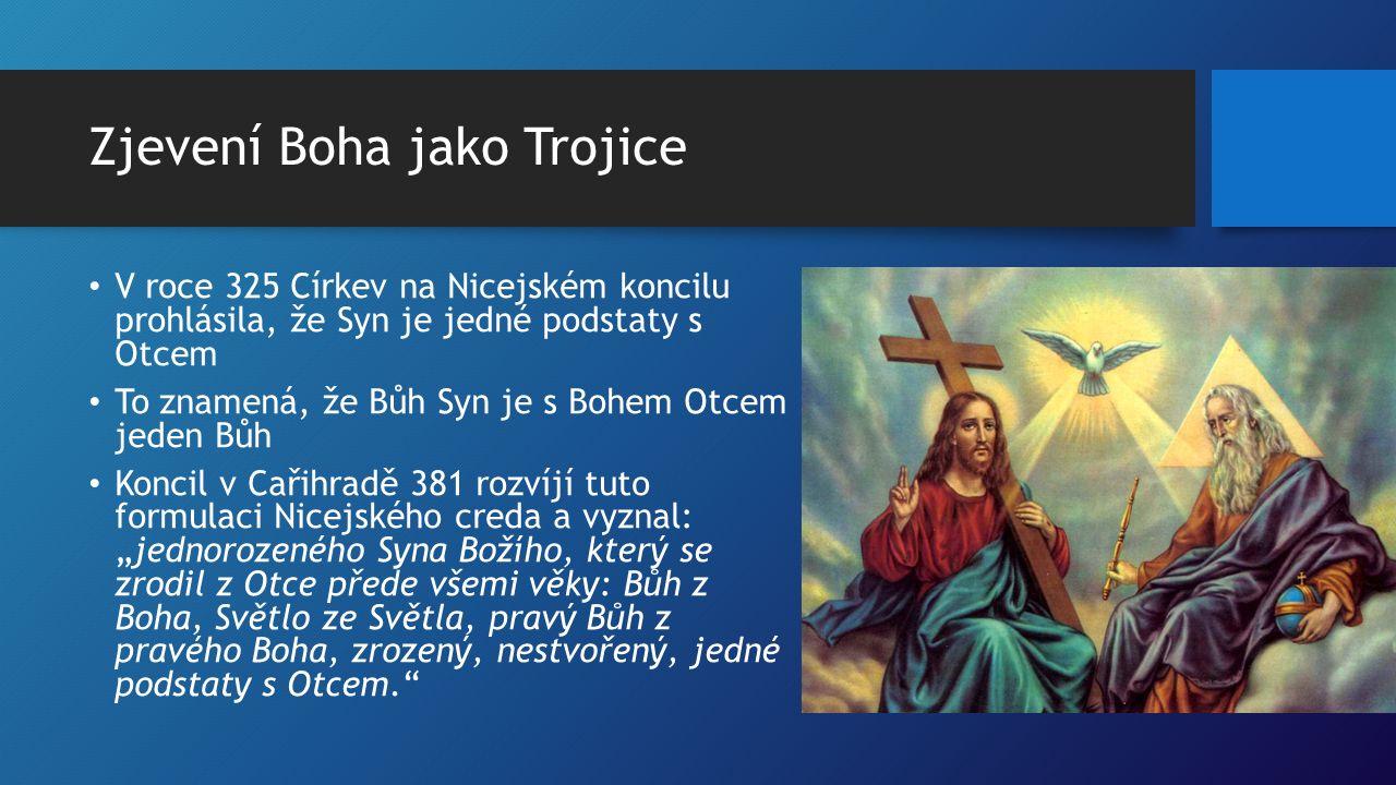 """Zjevení Boha jako Trojice V roce 325 Církev na Nicejském koncilu prohlásila, že Syn je jedné podstaty s Otcem To znamená, že Bůh Syn je s Bohem Otcem jeden Bůh Koncil v Cařihradě 381 rozvíjí tuto formulaci Nicejského creda a vyznal: """"jednorozeného Syna Božího, který se zrodil z Otce přede všemi věky: Bůh z Boha, Světlo ze Světla, pravý Bůh z pravého Boha, zrozený, nestvořený, jedné podstaty s Otcem."""