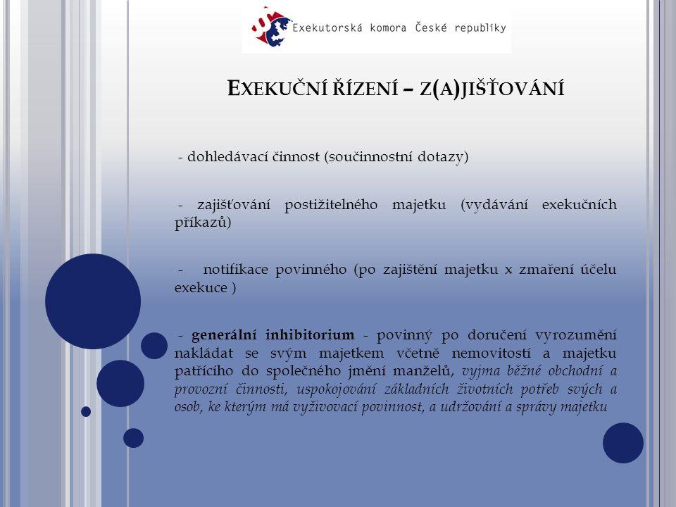 E XEKUČNÍ ŘÍZENÍ – Z ( A ) JIŠŤOVÁNÍ - dohledávací činnost (součinnostní dotazy) - zajišťování postižitelného majetku (vydávání exekučních příkazů) - notifikace povinného (po zajištění majetku x zmaření účelu exekuce ) - generální inhibitorium - povinný po doručení vyrozumění nakládat se svým majetkem včetně nemovitostí a majetku patřícího do společného jmění manželů, vyjma běžné obchodní a provozní činnosti, uspokojování základních životních potřeb svých a osob, ke kterým má vyživovací povinnost, a udržování a správy majetku