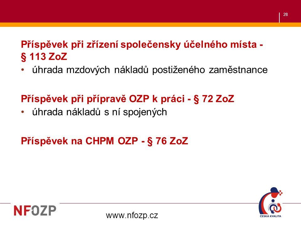 28 Příspěvek při zřízení společensky účelného místa - § 113 ZoZ úhrada mzdových nákladů postiženého zaměstnance Příspěvek při přípravě OZP k práci - § 72 ZoZ úhrada nákladů s ní spojených Příspěvek na CHPM OZP - § 76 ZoZ www.nfozp.cz