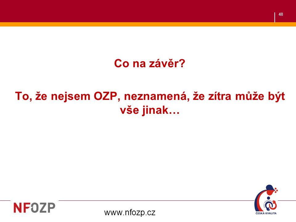 48 Co na závěr? To, že nejsem OZP, neznamená, že zítra může být vše jinak… www.nfozp.cz