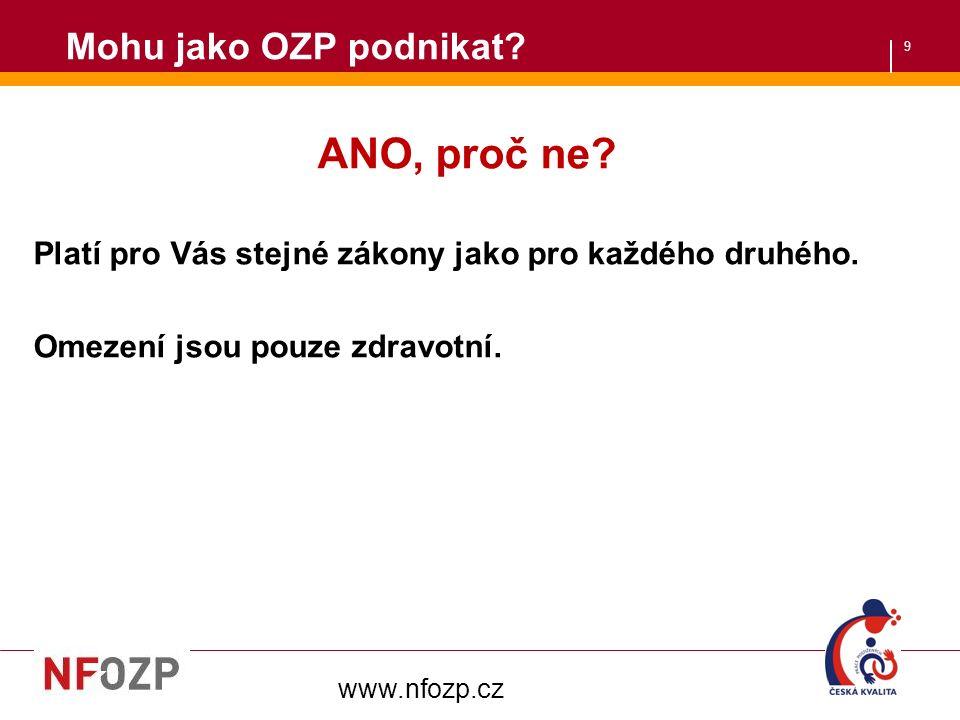 9 Mohu jako OZP podnikat? ANO, proč ne? Platí pro Vás stejné zákony jako pro každého druhého. Omezení jsou pouze zdravotní. www.nfozp.cz