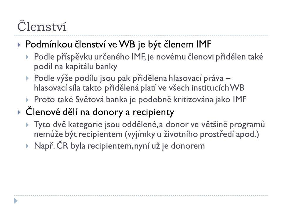 Členství  Podmínkou členství ve WB je být členem IMF  Podle příspěvku určeného IMF, je novému členovi přidělen také podíl na kapitálu banky  Podle výše podílu jsou pak přidělena hlasovací práva – hlasovací síla takto přidělená platí ve všech institucích WB  Proto také Světová banka je podobně kritizována jako IMF  Členové dělí na donory a recipienty  Tyto dvě kategorie jsou oddělené, a donor ve většině programů nemůže být recipientem (vyjímky u životního prostředí apod.)  Např.