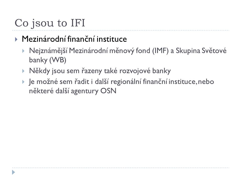 Co jsou to IFI  Mezinárodní finanční instituce  Nejznámější Mezinárodní měnový fond (IMF) a Skupina Světové banky (WB)  Někdy jsou sem řazeny také rozvojové banky  Je možné sem řadit i další regionální finanční instituce, nebo některé další agentury OSN