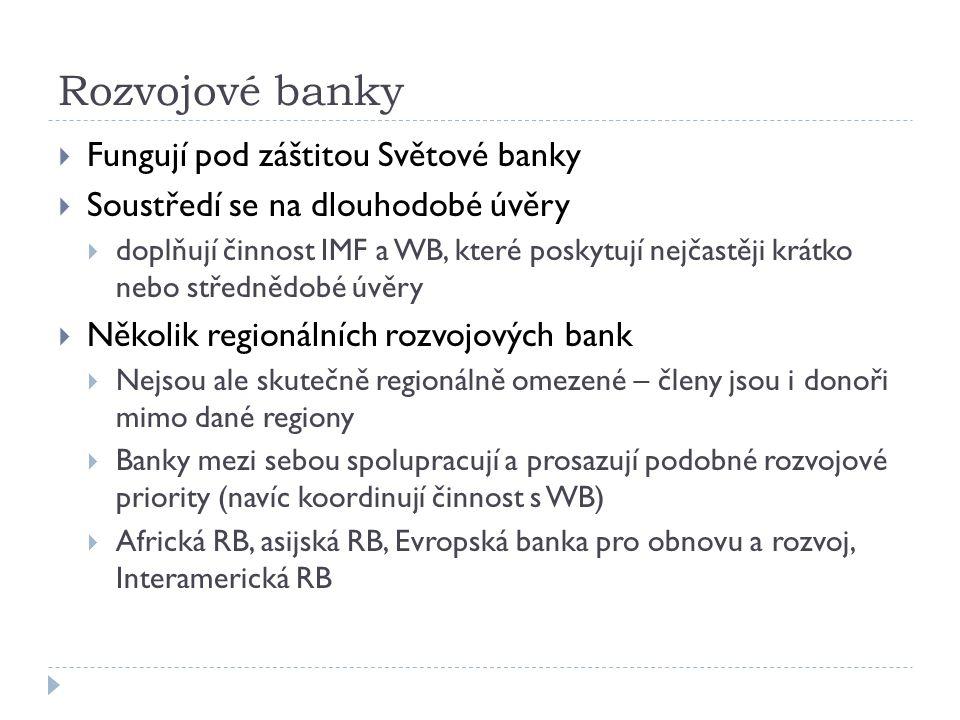 Rozvojové banky  Fungují pod záštitou Světové banky  Soustředí se na dlouhodobé úvěry  doplňují činnost IMF a WB, které poskytují nejčastěji krátko nebo střednědobé úvěry  Několik regionálních rozvojových bank  Nejsou ale skutečně regionálně omezené – členy jsou i donoři mimo dané regiony  Banky mezi sebou spolupracují a prosazují podobné rozvojové priority (navíc koordinují činnost s WB)  Africká RB, asijská RB, Evropská banka pro obnovu a rozvoj, Interamerická RB