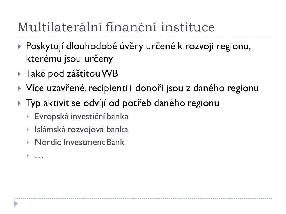 Multilaterální finanční instituce  Poskytují dlouhodobé úvěry určené k rozvoji regionu, kterému jsou určeny  Také pod záštitou WB  Více uzavřené, recipienti i donoři jsou z daného regionu  Typ aktivit se odvíjí od potřeb daného regionu  Evropská investiční banka  Islámská rozvojová banka  Nordic Investment Bank  …
