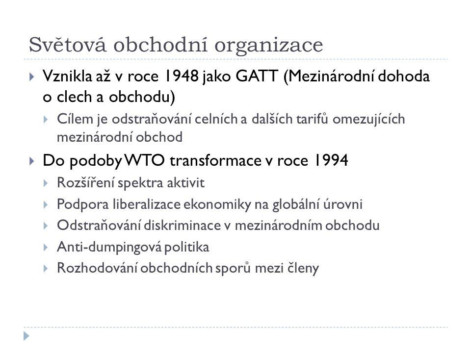 Světová obchodní organizace  Vznikla až v roce 1948 jako GATT (Mezinárodní dohoda o clech a obchodu)  Cílem je odstraňování celních a dalších tarifů omezujících mezinárodní obchod  Do podoby WTO transformace v roce 1994  Rozšíření spektra aktivit  Podpora liberalizace ekonomiky na globální úrovni  Odstraňování diskriminace v mezinárodním obchodu  Anti-dumpingová politika  Rozhodování obchodních sporů mezi členy