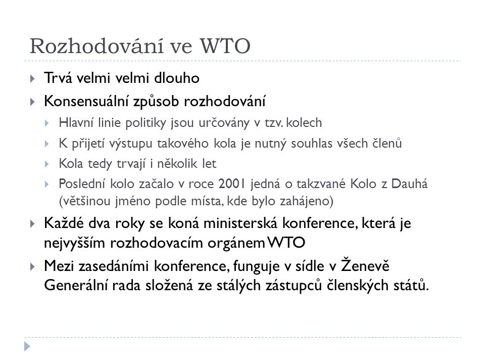 Rozhodování ve WTO  Trvá velmi velmi dlouho  Konsensuální způsob rozhodování  Hlavní linie politiky jsou určovány v tzv. kolech  K přijetí výstupu