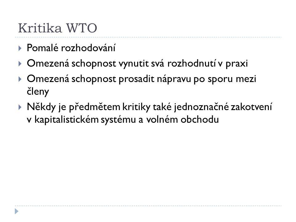 Kritika WTO  Pomalé rozhodování  Omezená schopnost vynutit svá rozhodnutí v praxi  Omezená schopnost prosadit nápravu po sporu mezi členy  Někdy j