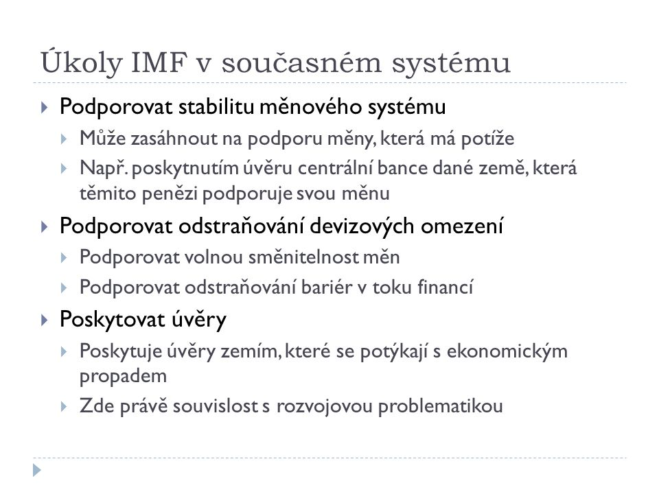 Úkoly IMF v současném systému  Podporovat stabilitu měnového systému  Může zasáhnout na podporu měny, která má potíže  Např. poskytnutím úvěru cent