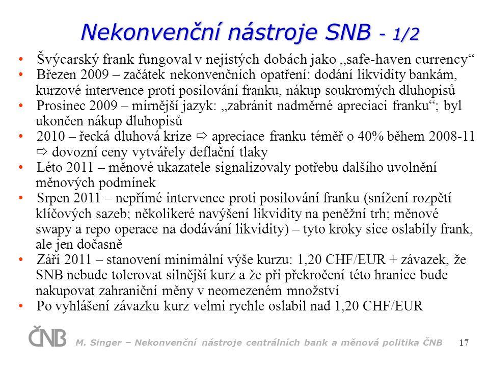 """Nekonvenční nástroje SNB - 1/2 Švýcarský frank fungoval v nejistých dobách jako """"safe-haven currency Březen 2009 – začátek nekonvenčních opatření: dodání likvidity bankám, kurzové intervence proti posilování franku, nákup soukromých dluhopisů Prosinec 2009 – mírnější jazyk: """"zabránit nadměrné apreciaci franku ; byl ukončen nákup dluhopisů 2010 – řecká dluhová krize  apreciace franku téměř o 40% během 2008-11  dovozní ceny vytvářely deflační tlaky Léto 2011 – měnové ukazatele signalizovaly potřebu dalšího uvolnění měnových podmínek Srpen 2011 – nepřímé intervence proti posilování franku (snížení rozpětí klíčových sazeb; několikeré navýšení likvidity na peněžní trh; měnové swapy a repo operace na dodávání likvidity) – tyto kroky sice oslabily frank, ale jen dočasně Září 2011 – stanovení minimální výše kurzu: 1,20 CHF/EUR + závazek, že SNB nebude tolerovat silnější kurz a že při překročení této hranice bude nakupovat zahraniční měny v neomezeném množství Po vyhlášení závazku kurz velmi rychle oslabil nad 1,20 CHF/EUR M."""