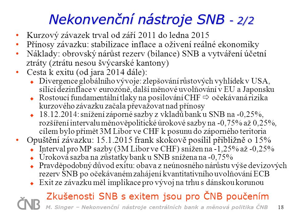 Nekonvenční nástroje SNB - 2/2 Zkušenosti SNB s exitem jsou pro ČNB poučením Kurzový závazek trval od září 2011 do ledna 2015 Přínosy závazku: stabilizace inflace a oživení reálné ekonomiky Náklady: obrovský nárůst rezerv (bilance) SNB a vytváření účetní ztráty (ztrátu nesou švýcarské kantony) Cesta k exitu (od jara 2014 dále):  Divergence globálního vývoje: zlepšování růstových vyhlídek v USA, sílící dezinflace v eurozóně, další měnové uvolňování v EU a Japonsku  Rostoucí fundamentální tlaky na posilování CHF  očekávaná rizika kurzového závazku začala převažovat nad přínosy  18.12.2014: snížení záporné sazby z vkladů bank u SNB na -0,25%, rozšíření intervalu měnověpolitické úrokové sazby na -0,75% až 0,25%, cílem bylo přimět 3M Libor ve CHF k posunu do záporného teritoria Opuštění závazku: 15.1.2015 frank skokově posílil přibližně o 15%  Interval pro MP sazby (3M Libor ve CHF) snížen na -1,25% až -0,25%  Úroková sazba na zůstatky bank u SNB snížena na -0,75%  Pravděpodobný důvod exitu: obava z neúnosného nárůstu výše devizových rezerv SNB po očekávaném zahájení kvantitativního uvolňování ECB  Exit ze závazku měl implikace pro vývoj na trhu s dánskou korunou M.