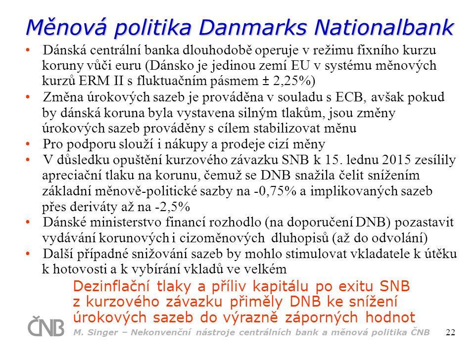 Měnová politika Danmarks Nationalbank Dezinflační tlaky a příliv kapitálu po exitu SNB z kurzového závazku přiměly DNB ke snížení úrokových sazeb do výrazně záporných hodnot Dánská centrální banka dlouhodobě operuje v režimu fixního kurzu koruny vůči euru (Dánsko je jedinou zemí EU v systému měnových kurzů ERM II s fluktuačním pásmem ± 2,25%) Změna úrokových sazeb je prováděna v souladu s ECB, avšak pokud by dánská koruna byla vystavena silným tlakům, jsou změny úrokových sazeb prováděny s cílem stabilizovat měnu Pro podporu slouží i nákupy a prodeje cizí měny V důsledku opuštění kurzového závazku SNB k 15.
