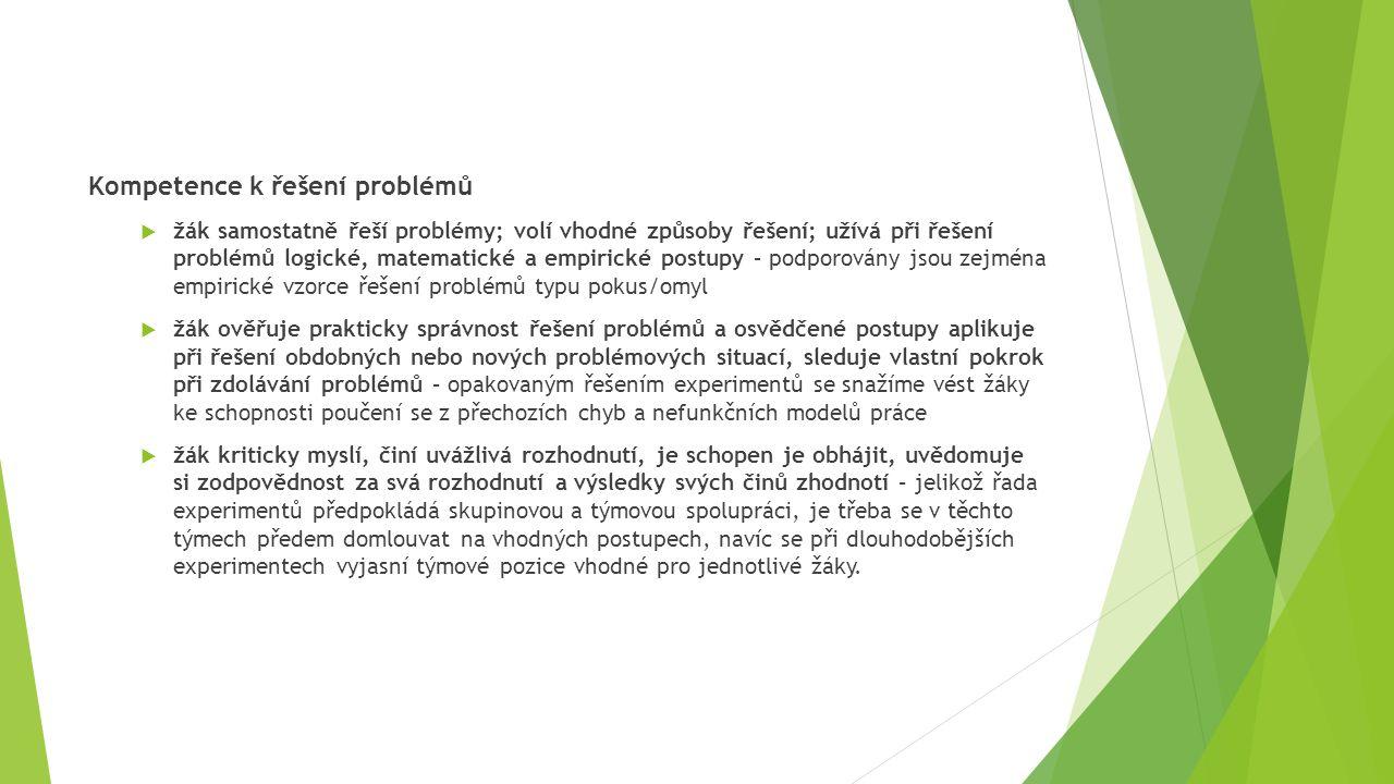Kompetence k řešení problémů  žák samostatně řeší problémy; volí vhodné způsoby řešení; užívá při řešení problémů logické, matematické a empirické postupy – podporovány jsou zejména empirické vzorce řešení problémů typu pokus/omyl  žák ověřuje prakticky správnost řešení problémů a osvědčené postupy aplikuje při řešení obdobných nebo nových problémových situací, sleduje vlastní pokrok při zdolávání problémů – opakovaným řešením experimentů se snažíme vést žáky ke schopnosti poučení se z přechozích chyb a nefunkčních modelů práce  žák kriticky myslí, činí uvážlivá rozhodnutí, je schopen je obhájit, uvědomuje si zodpovědnost za svá rozhodnutí a výsledky svých činů zhodnotí – jelikož řada experimentů předpokládá skupinovou a týmovou spolupráci, je třeba se v těchto týmech předem domlouvat na vhodných postupech, navíc se při dlouhodobějších experimentech vyjasní týmové pozice vhodné pro jednotlivé žáky.