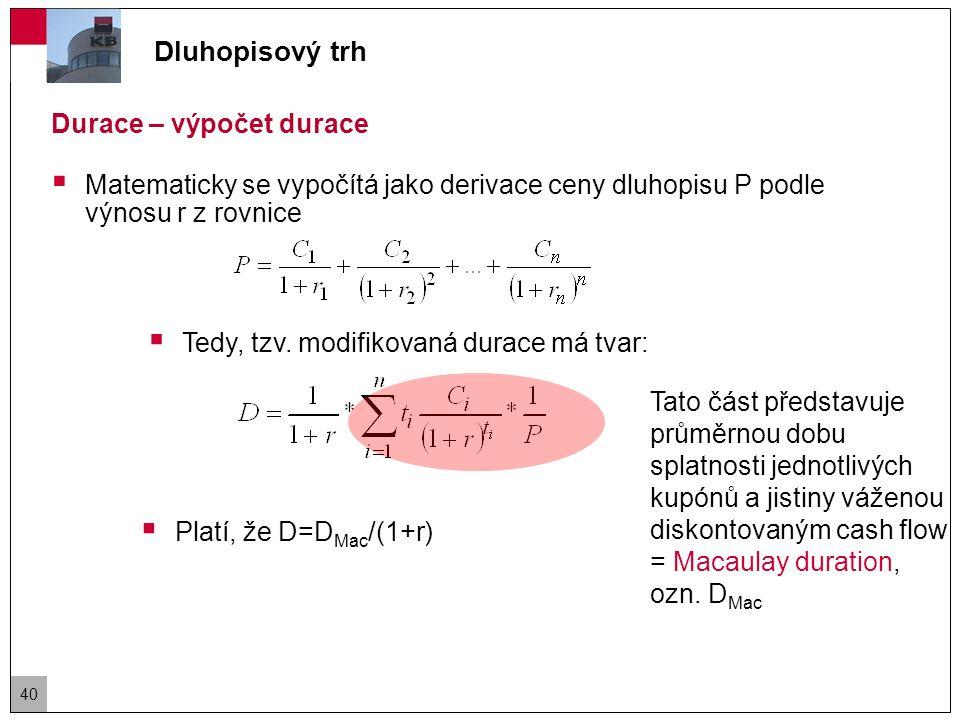 Durace – výpočet durace  Vzhledem k definici durace ji lze intuitivně vypočítat jako: kde Δr je změna výnosu (v desetinném vyjádření), P 0 je původní cena dluhopisu, P- je cena dluhopisu, když výnos klesne o Δr a P+ je cena dluhopisu, když výnos vzroste o Δr.