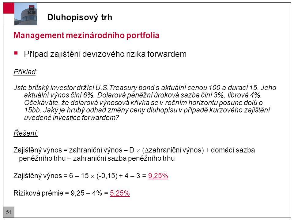 """Dluhopisový trh Management mezinárodního portfolia – strategie  Výběr benchmarku (dluhopisového indexu)  Výběr dluhopisového trhu (stanovení vah relativně k indexu)  závisí na měnové a fiskální politice, veřejných výdajích, současné a očekávané veřejné zadluženosti, inflačních tlacích, platební bilanci, reálným, výnosů v mezinárodním srovnání, produktivitě a konkurenceschopnosti ekonomiky, cyklických faktorech, politických faktorech  Výběr sektoru, kreditní úrovně  státní dluhopisy, dluhopisy místních vlád a municipalit, hypotéční zástavní listy, korporátní investičního stupně, """"junk bonds, inflation-linked bonds, dluhopisy rozvíjejících se zemí – Emerging-country debt 52"""