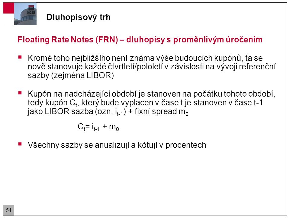 Floating Rate Notes (FRN) – dluhopisy s proměnlivým úročením  Úrokové riziko FRN je velmi nízké, a to z důvodu nízké durace (maximálně 0,5).