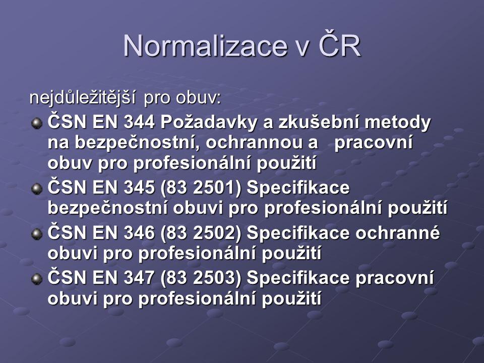 Normalizace v ČR nejdůležitější pro obuv: ČSN EN 344 Požadavky a zkušební metody na bezpečnostní, ochrannou a pracovní obuv pro profesionální použití ČSN EN 345 (83 2501) Specifikace bezpečnostní obuvi pro profesionální použití ČSN EN 346 (83 2502) Specifikace ochranné obuvi pro profesionální použití ČSN EN 347 (83 2503) Specifikace pracovní obuvi pro profesionální použití