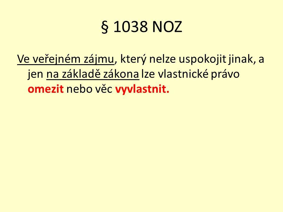 § 1038 NOZ Ve veřejném zájmu, který nelze uspokojit jinak, a jen na základě zákona lze vlastnické právo omezit nebo věc vyvlastnit.