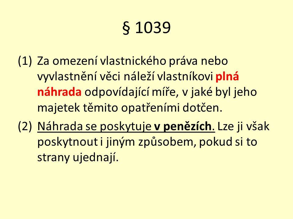 § 1039 (1)Za omezení vlastnického práva nebo vyvlastnění věci náleží vlastníkovi plná náhrada odpovídající míře, v jaké byl jeho majetek těmito opatřeními dotčen.