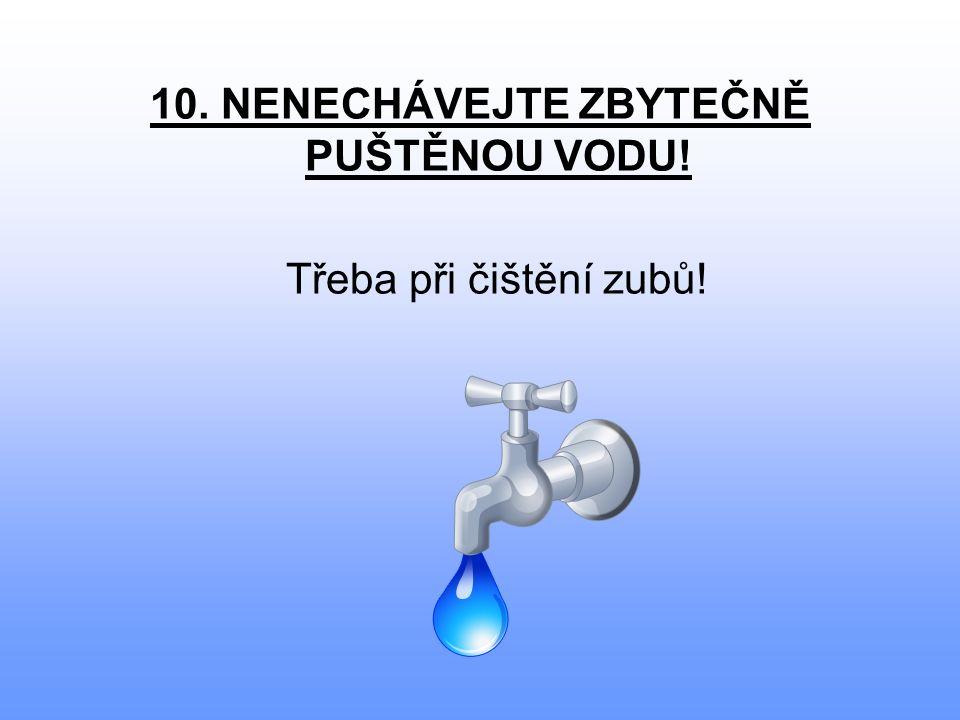 10. NENECHÁVEJTE ZBYTEČNĚ PUŠTĚNOU VODU! Třeba při čištění zubů!