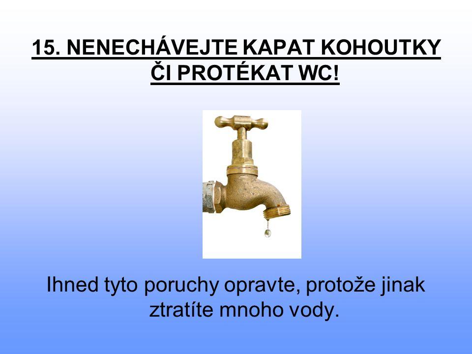 15. NENECHÁVEJTE KAPAT KOHOUTKY ČI PROTÉKAT WC.