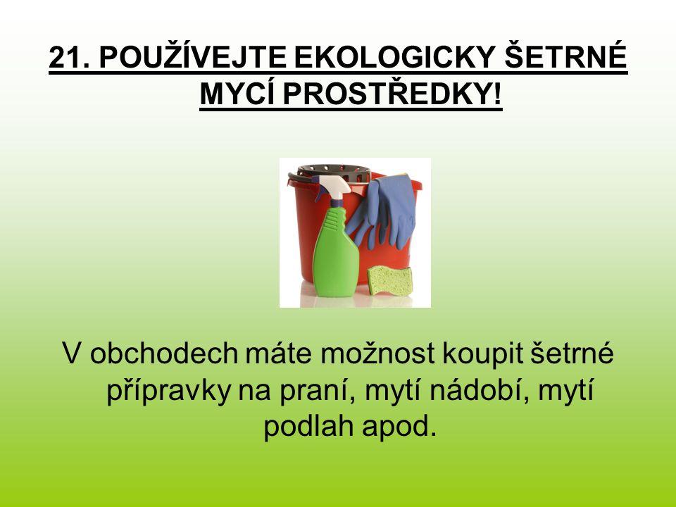 21. POUŽÍVEJTE EKOLOGICKY ŠETRNÉ MYCÍ PROSTŘEDKY.