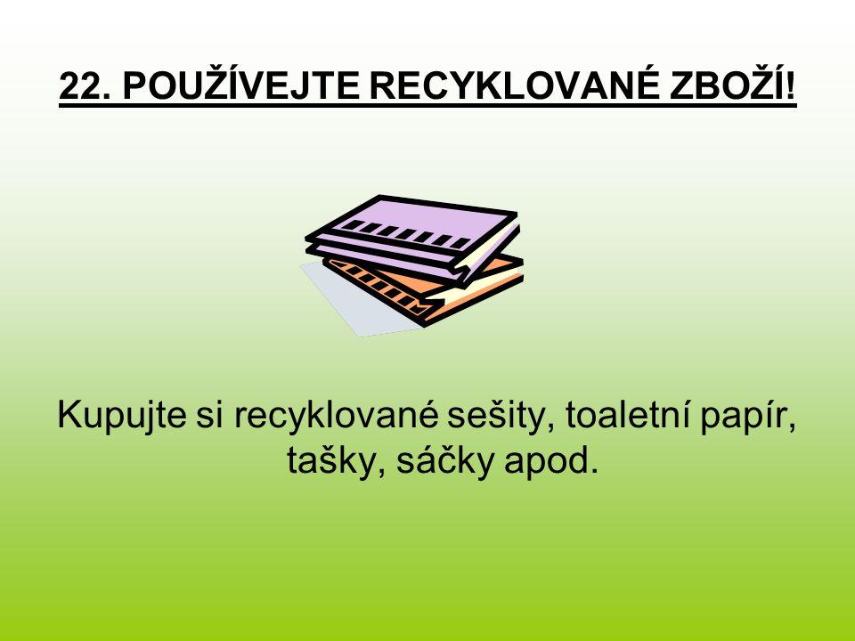 22. POUŽÍVEJTE RECYKLOVANÉ ZBOŽÍ! Kupujte si recyklované sešity, toaletní papír, tašky, sáčky apod.