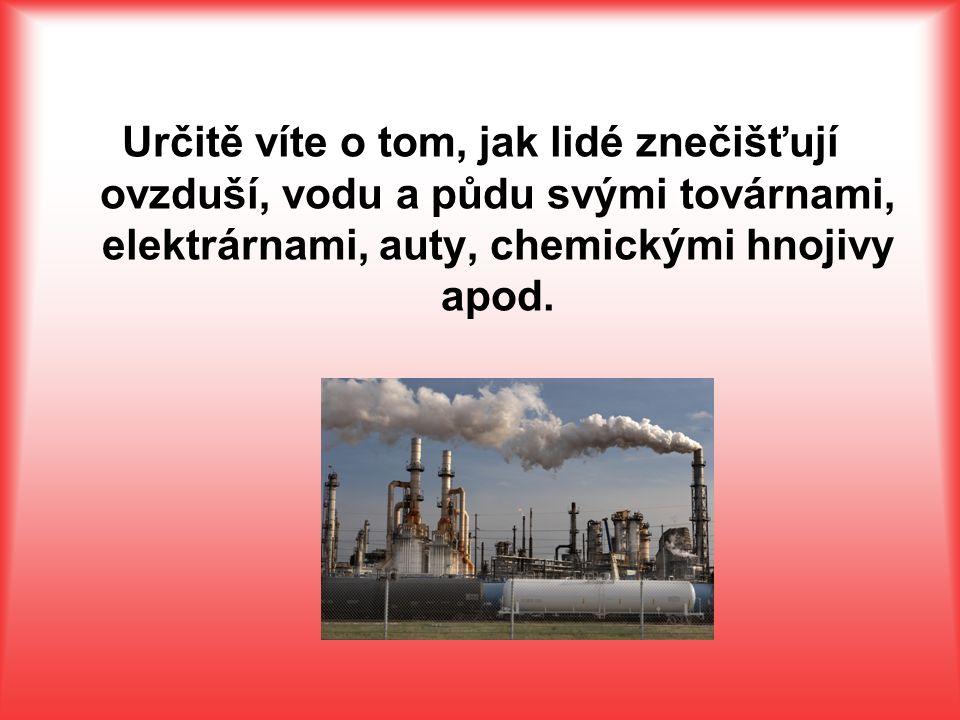 Určitě víte o tom, jak lidé znečišťují ovzduší, vodu a půdu svými továrnami, elektrárnami, auty, chemickými hnojivy apod.