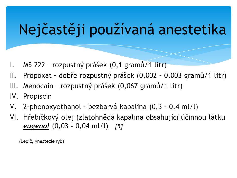 I.MS 222 – rozpustný prášek (0,1 gramů/1 litr) II.Propoxat – dobře rozpustný prášek (0,002 – 0,003 gramů/1 litr) III.Menocain – rozpustný prášek (0,067 gramů/1 litr) IV.Propiscin V.2-phenoxyethanol – bezbarvá kapalina (0,3 – 0,4 ml/l) VI.Hřebíčkový olej (zlatohnědá kapalina obsahující účinnou látku eugenol (0,03 - 0,04 ml/l) [5] Nejčastěji používaná anestetika (Lepič, Anestezie ryb)