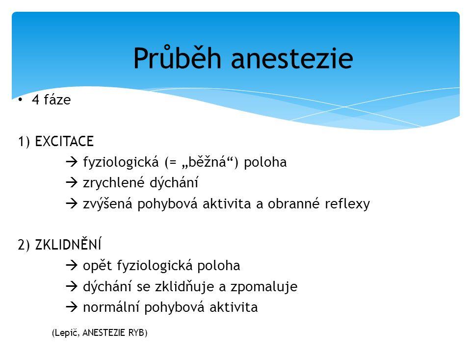 """4 fáze 1) EXCITACE  fyziologická (= """"běžná ) poloha  zrychlené dýchání  zvýšená pohybová aktivita a obranné reflexy 2) ZKLIDNĚNÍ  opět fyziologická poloha  dýchání se zklidňuje a zpomaluje  normální pohybová aktivita Průběh anestezie (Lepič, ANESTEZIE RYB)"""