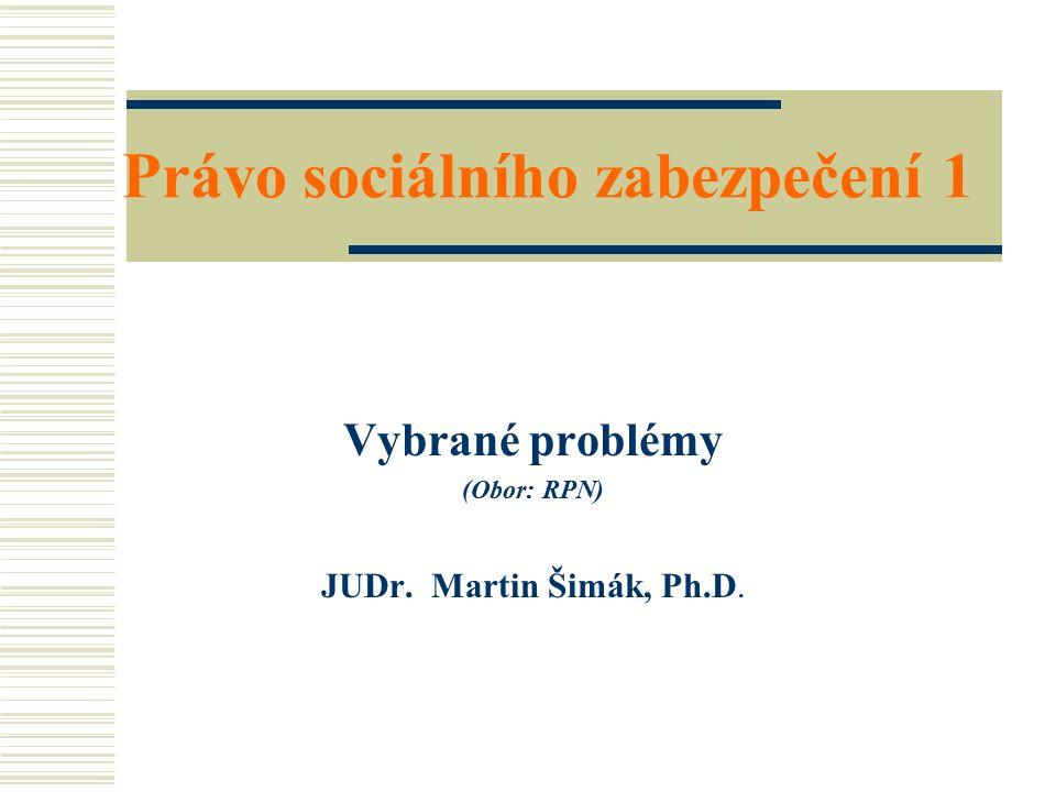 Právo sociálního zabezpečení 1 Vybrané problémy (Obor: RPN) JUDr. Martin Šimák, Ph.D.