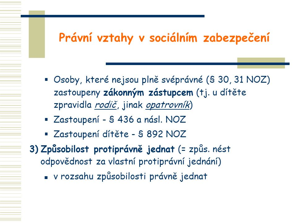 Právní vztahy v sociálním zabezpečení  Osoby, které nejsou plně svéprávné (§ 30, 31 NOZ) zastoupeny zákonným zástupcem (tj. u dítěte zpravidla rodič,