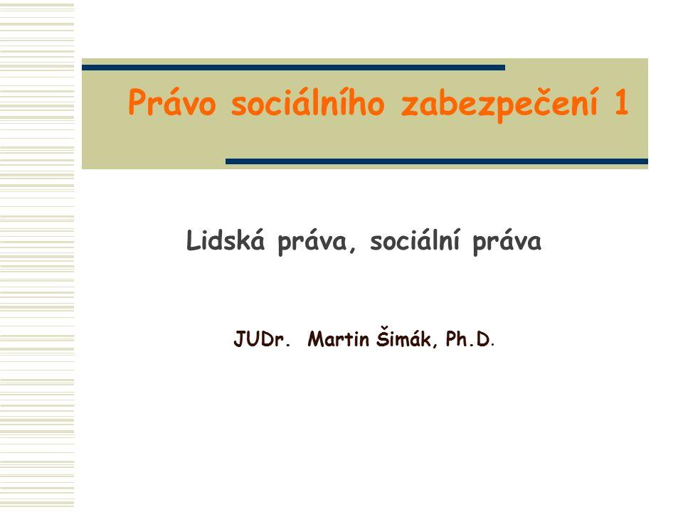 Právo sociálního zabezpečení 1 Lidská práva, sociální práva JUDr. Martin Šimák, Ph.D.