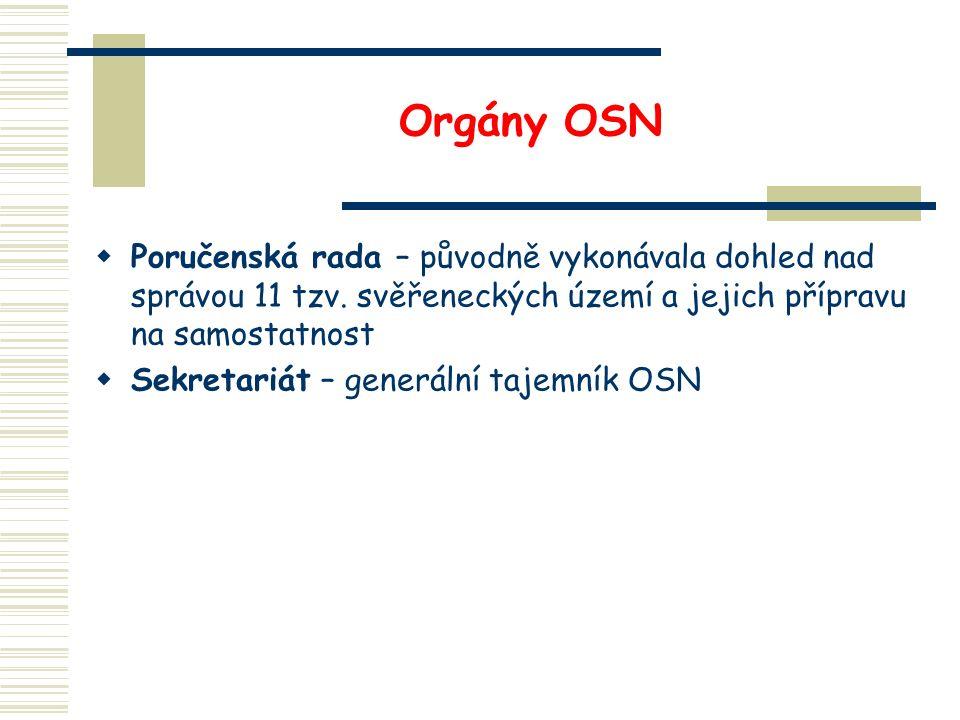 Orgány OSN  Poručenská rada – původně vykonávala dohled nad správou 11 tzv. svěřeneckých území a jejich přípravu na samostatnost  Sekretariát – gene