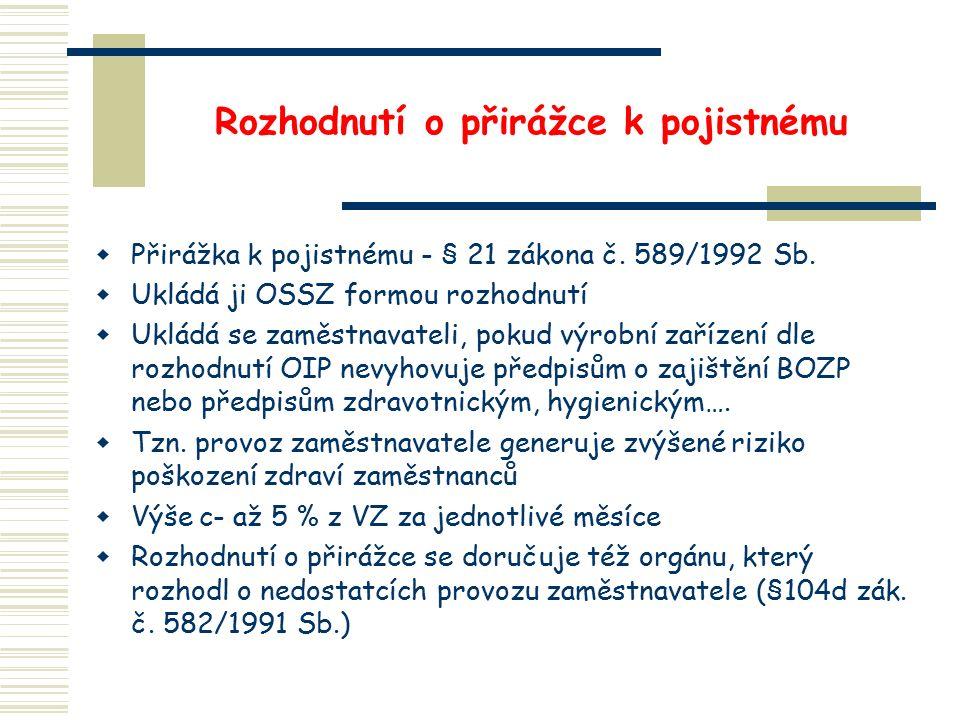 Rozhodnutí o přirážce k pojistnému  Přirážka k pojistnému - § 21 zákona č. 589/1992 Sb.  Ukládá ji OSSZ formou rozhodnutí  Ukládá se zaměstnavateli