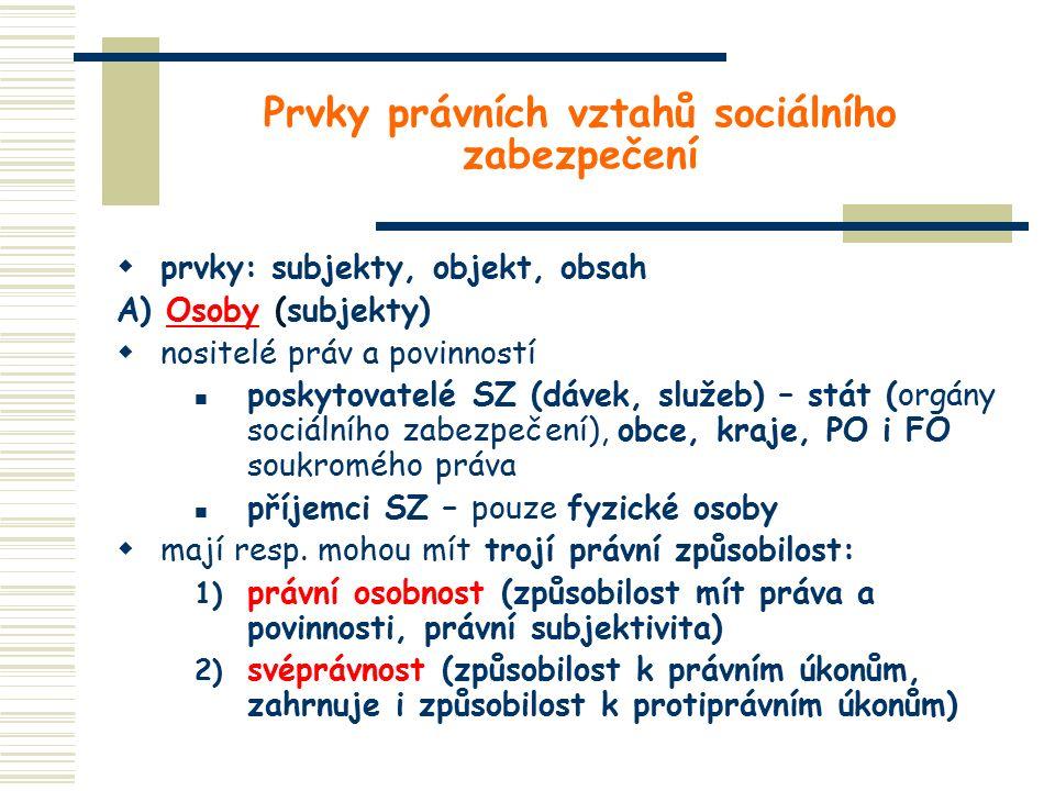 Prvky právních vztahů sociálního zabezpečení  prvky: subjekty, objekt, obsah A) Osoby (subjekty)  nositelé práv a povinností poskytovatelé SZ (dávek