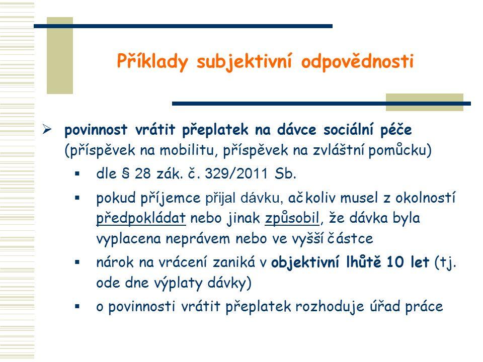 Příklady subjektivní odpovědnosti  povinnost vrátit přeplatek na dávce sociální péče (příspěvek na mobilitu, příspěvek na zvláštní pomůcku)  dle § 28 zák.