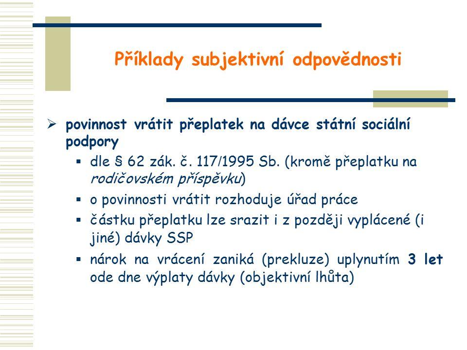 Příklady subjektivní odpovědnosti  povinnost vrátit přeplatek na dávce státní sociální podpory  dle § 62 zák. č. 117 / 1995 Sb. (kromě přeplatku na