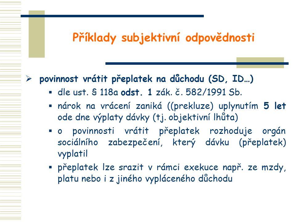 Příklady subjektivní odpovědnosti  povinnost vrátit přeplatek na důchodu (SD, ID…)  dle ust. § 118a odst. 1 zák. č. 582/1991 Sb.  nárok na vrácení